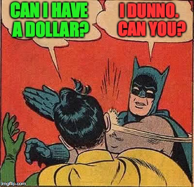 Wednesday is Imgflip Good Grammar Day!  Can I? vs. May I? | CAN I HAVE A DOLLAR? I DUNNO.  CAN YOU? | image tagged in memes,batman slapping robin | made w/ Imgflip meme maker