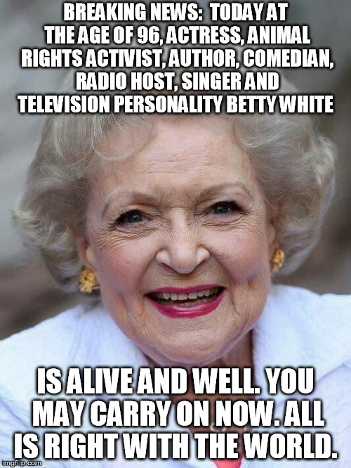 BREAKING NEWS:  TODAY AT THE AGE OF 96, ACTRESS, ANIMAL RIGHTS ACTIVIST, AUTHOR, COMEDIAN, RADIO HOST, SINGER AND TELEVISION PERSONALITY BET | image tagged in betty white | made w/ Imgflip meme maker