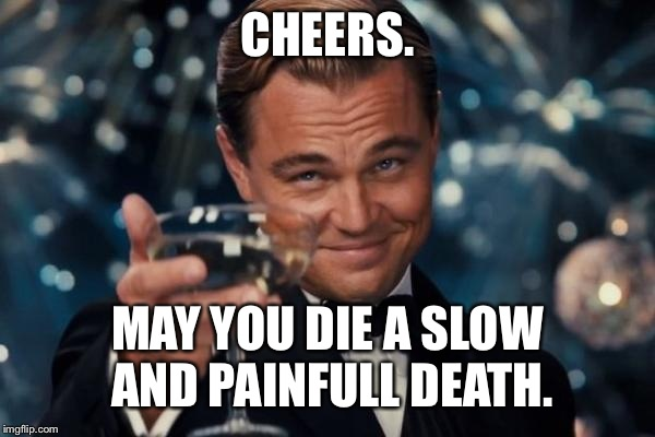Leonardo Dicaprio Cheers Meme | CHEERS. MAY YOU DIE A SLOW AND PAINFULL DEATH. | image tagged in memes,leonardo dicaprio cheers | made w/ Imgflip meme maker