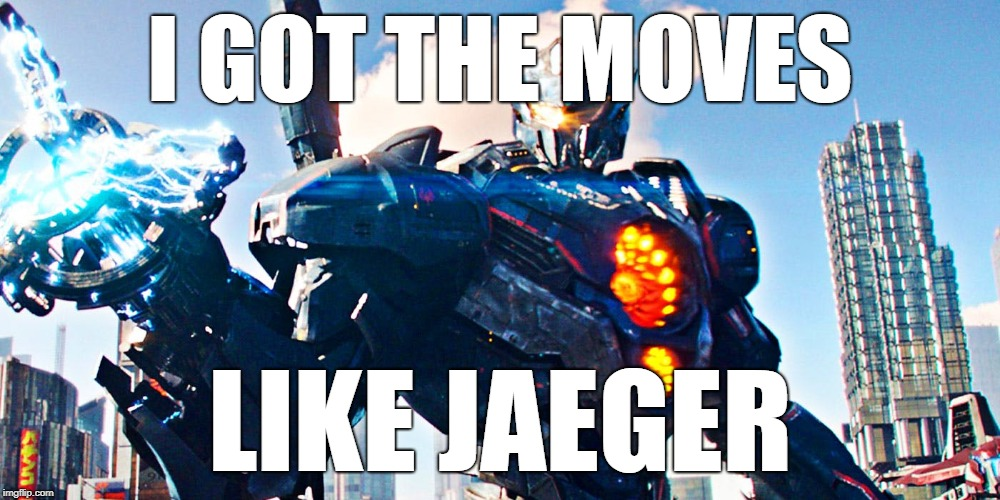 I GOT THE MOVES LIKE JAEGER | image tagged in pacific rim uprising | made w/ Imgflip meme maker