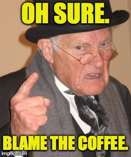 OH SURE. BLAME THE COFFEE. | made w/ Imgflip meme maker