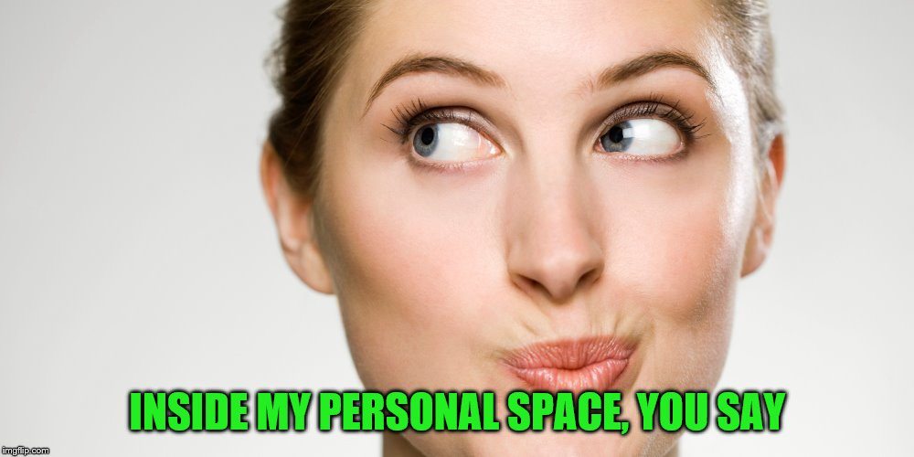 INSIDE MY PERSONAL SPACE, YOU SAY | made w/ Imgflip meme maker