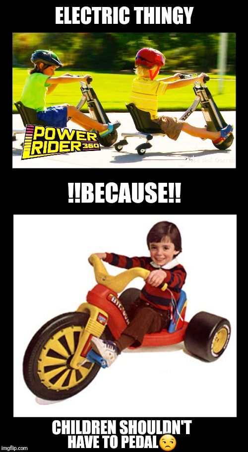 Generation lazy. | ELECTRIC THINGY !!BECAUSE!! CHILDREN SHOULDN'T HAVE TO PEDAL | image tagged in lazy,kids,parenting,big,wheel,good old days | made w/ Imgflip meme maker