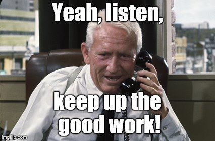 Tracy | Yeah, listen, keep up the good work! | image tagged in tracy | made w/ Imgflip meme maker