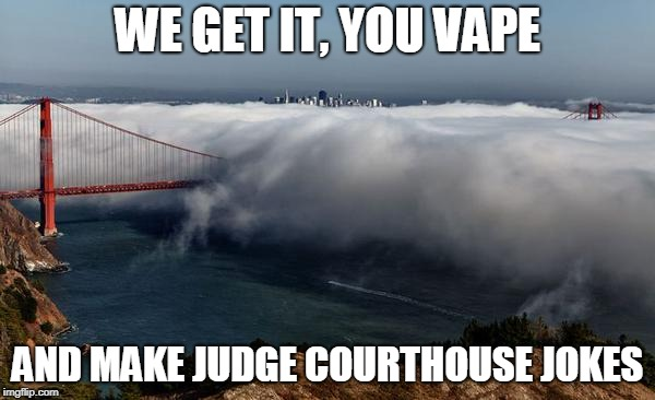 WE GET IT, YOU VAPE AND MAKE JUDGE COURTHOUSE JOKES | image tagged in we get it you vape | made w/ Imgflip meme maker