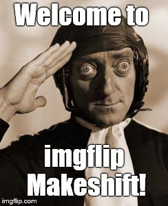 Marty Feldman copy that! | Welcome to imgflip Makeshift! | image tagged in copy that | made w/ Imgflip meme maker