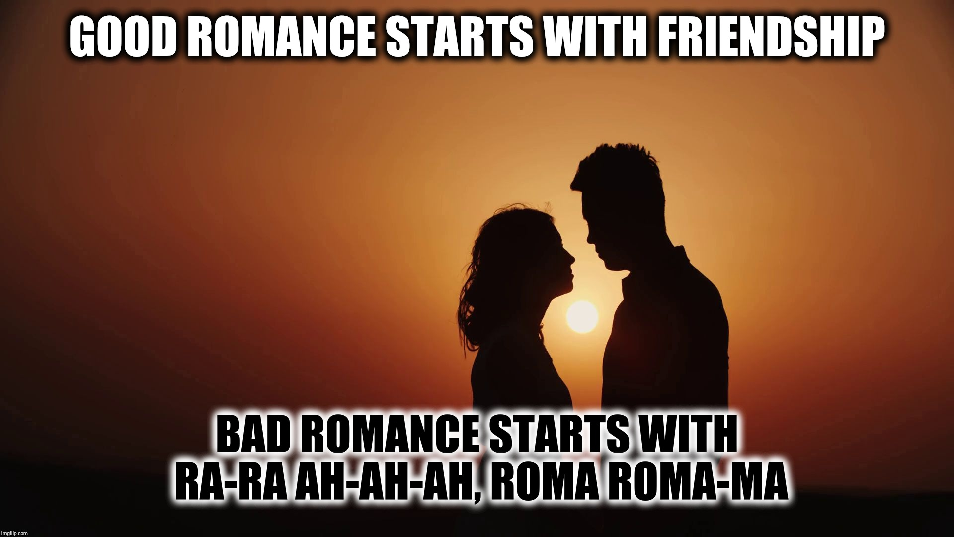 Good Romance vs Bad Romance | GOOD ROMANCE STARTS WITH FRIENDSHIP BAD ROMANCE STARTS WITH RA-RA AH-AH-AH, ROMA ROMA-MA | image tagged in romance sunset silhouette looking at each other,lady gaga,love and friendship,romantic,lovers,bad puns | made w/ Imgflip meme maker