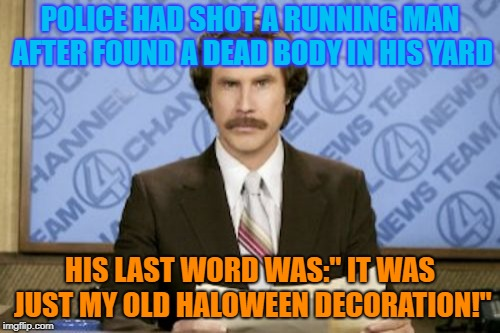 "Ron Burgundy Meme | POLICE HAD SHOT A RUNNING MAN AFTER FOUND A DEAD BODY IN HIS YARD HIS LAST WORD WAS:"" IT WAS JUST MY OLD HALOWEEN DECORATION!"" 