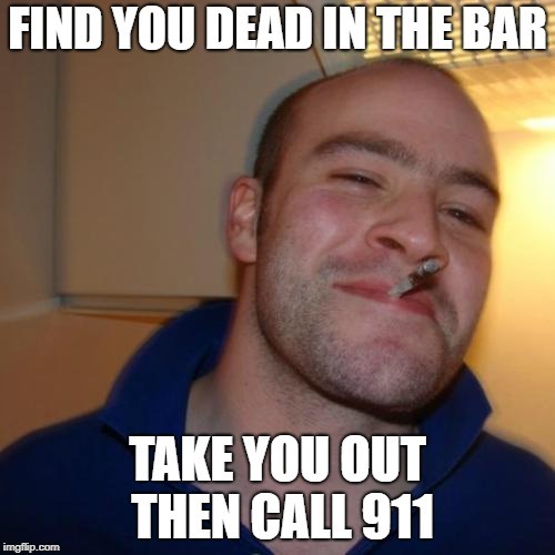 Good Guy Greg Meme | FIND YOU DEAD IN THE BAR TAKE YOU OUT THEN CALL 911 | image tagged in memes,good guy greg | made w/ Imgflip meme maker