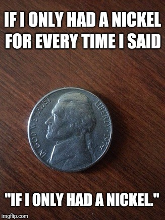 "If I only had a nickel... | IF I ONLY HAD A NICKEL FOR EVERY TIME I SAID ""IF I ONLY HAD A NICKEL."" 