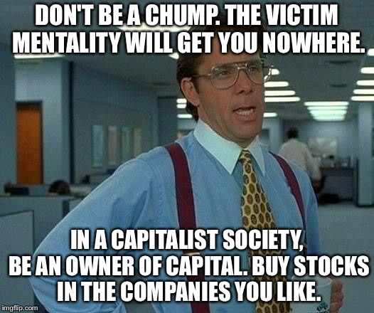 That Would Be Great Meme | DON'T BE A CHUMP. THE VICTIM MENTALITY WILL GET YOU NOWHERE. IN A CAPITALIST SOCIETY, BE AN OWNER OF CAPITAL. BUY STOCKS IN THE COMPANIES YO | image tagged in memes,that would be great | made w/ Imgflip meme maker