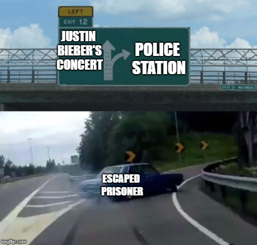 Left Exit 12 Off Ramp Meme | JUSTIN BIEBER'S CONCERT POLICE STATION ESCAPED PRISONER | image tagged in memes,left exit 12 off ramp | made w/ Imgflip meme maker