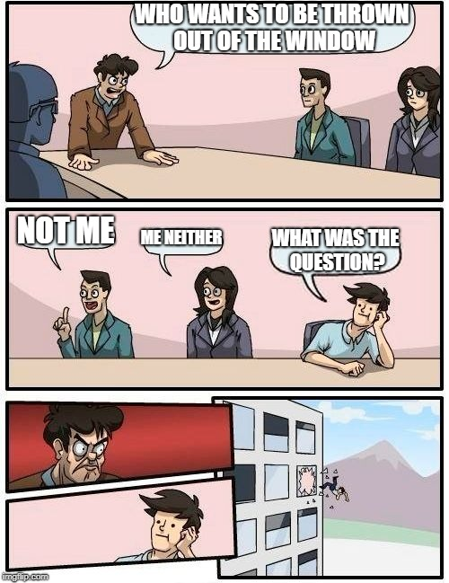 LISTEN UP | WHO WANTS TO BE THROWN OUT OF THE WINDOW NOT ME ME NEITHER WHAT WAS THE QUESTION? | image tagged in memes,boardroom meeting suggestion,funny,meme,imgflip,upvote | made w/ Imgflip meme maker