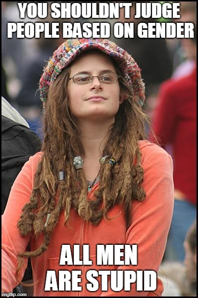 College Liberal Meme | YOU SHOULDN'T JUDGE PEOPLE BASED ON GENDER ALL MEN ARE STUPID | image tagged in memes,college liberal | made w/ Imgflip meme maker