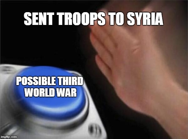 Blank Nut Button Meme | SENT TROOPS TO SYRIA POSSIBLE THIRD WORLD WAR | image tagged in memes,blank nut button | made w/ Imgflip meme maker