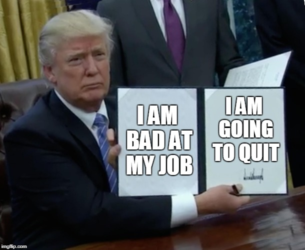 Trump Bill Signing Meme | I AM BAD AT MY JOB I AM GOING TO QUIT | image tagged in memes,trump bill signing | made w/ Imgflip meme maker