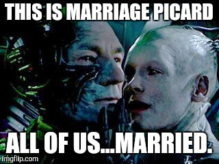 borg | THIS IS MARRIAGE PICARD ALL OF US...MARRIED. | image tagged in borg | made w/ Imgflip meme maker