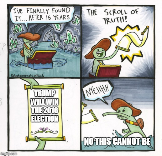 The Scroll Of Truth Meme | TRUMP WILL WIN THE 2016 ELECTION NO THIS CANNOT BE | image tagged in memes,the scroll of truth | made w/ Imgflip meme maker