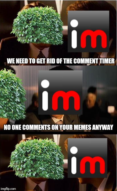 Oof | WE NEED TO GET RID OF THE COMMENT TIMER NO ONE COMMENTS ON YOUR MEMES ANYWAY | image tagged in memes,inception,imgflip,comment timer,bushface | made w/ Imgflip meme maker
