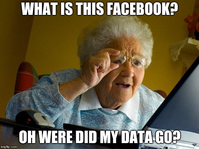 But seriously  | WHAT IS THIS FACEBOOK? OH WERE DID MY DATA GO? | image tagged in memes,grandma finds the internet | made w/ Imgflip meme maker