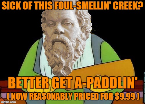 SICK OF THIS FOUL-SMELLIN' CREEK? ( NOW REASONABLY PRICED FOR $9.99 ) BETTER GET A-PADDLIN' | made w/ Imgflip meme maker