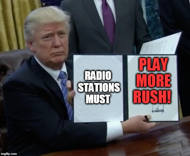 Rush | RADIO STATIONS MUST PLAY MORE RUSH! | image tagged in memes,trump bill signing,rush | made w/ Imgflip meme maker