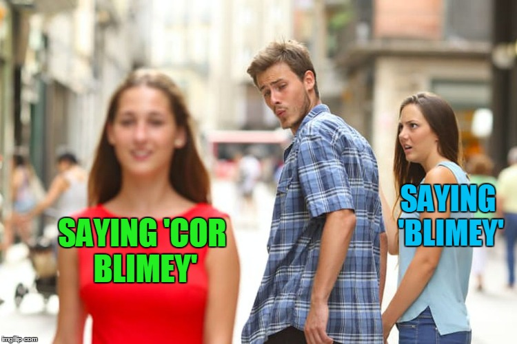 Distracted Boyfriend Meme | SAYING 'COR BLIMEY' SAYING 'BLIMEY' | image tagged in memes,distracted boyfriend | made w/ Imgflip meme maker