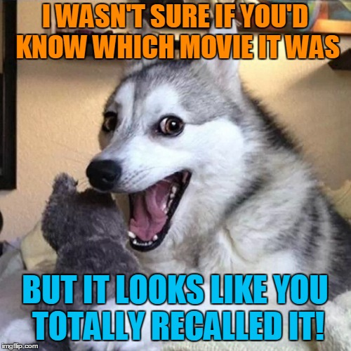 I WASN'T SURE IF YOU'D KNOW WHICH MOVIE IT WAS BUT IT LOOKS LIKE YOU TOTALLY RECALLED IT! | made w/ Imgflip meme maker