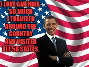 Obama Meme | I LOVE AMERICA SO MUCH I TRAVELED AROUND THE COUNTRY AND VISITED ALL 58 STATES. | image tagged in memes,obama | made w/ Imgflip meme maker