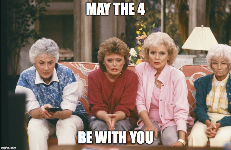 MAY THE 4 BE WITH YOU | image tagged in golden girls | made w/ Imgflip meme maker