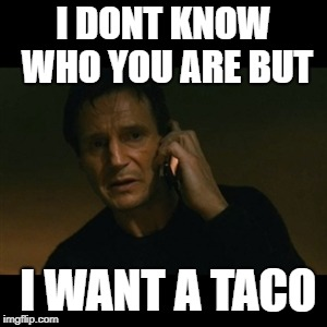 Liam Neeson Taken Meme | I DONT KNOW WHO YOU ARE BUT I WANT A TACO | image tagged in memes,liam neeson taken | made w/ Imgflip meme maker