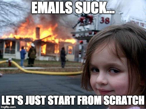 emails suck fire | EMAILS SUCK... LET'S JUST START FROM SCRATCH | image tagged in fire girl,emails suck,email meme | made w/ Imgflip meme maker
