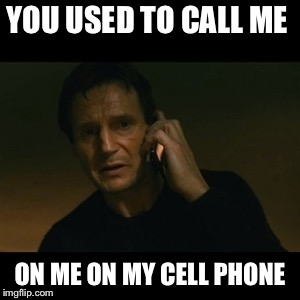 Liam Neeson Taken Meme | YOU USED TO CALL ME ON ME ON MY CELL PHONE | image tagged in memes,liam neeson taken | made w/ Imgflip meme maker