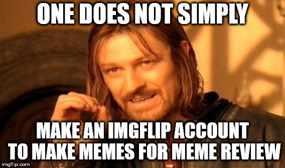 One Does Not Simply Meme | ONE DOES NOT SIMPLY MAKE AN IMGFLIP ACCOUNT TO MAKE MEMES FOR MEME REVIEW | image tagged in memes,one does not simply | made w/ Imgflip meme maker