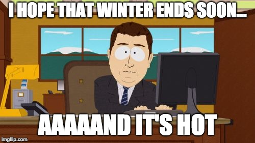 Aaaaand Its Gone Meme | I HOPE THAT WINTER ENDS SOON... AAAAAND IT'S HOT | image tagged in memes,aaaaand its gone,AdviceAnimals | made w/ Imgflip meme maker
