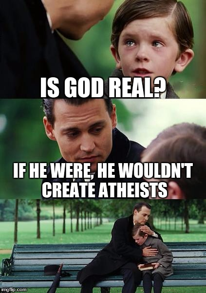 God, this is gonna be so controversial... | IS GOD REAL? IF HE WERE, HE WOULDN'T CREATE ATHEISTS | image tagged in memes,finding neverland | made w/ Imgflip meme maker