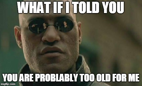 Matrix Morpheus Meme | WHAT IF I TOLD YOU YOU ARE PROBLABLY TOO OLD FOR ME | image tagged in memes,matrix morpheus | made w/ Imgflip meme maker