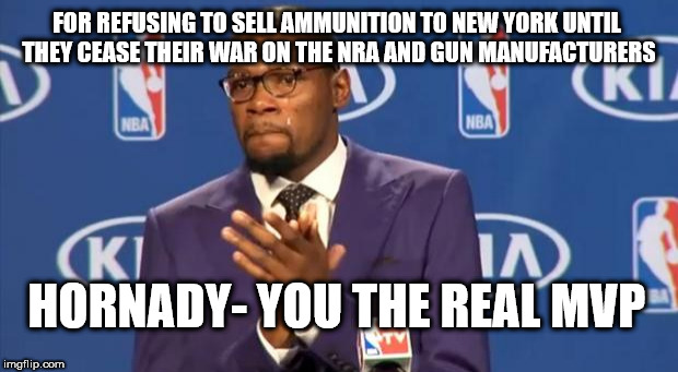 You The Real MVP Meme | FOR REFUSING TO SELL AMMUNITION TO NEW YORK UNTIL THEY CEASE THEIR WAR ON THE NRA AND GUN MANUFACTURERS HORNADY- YOU THE REAL MVP | image tagged in memes,you the real mvp | made w/ Imgflip meme maker