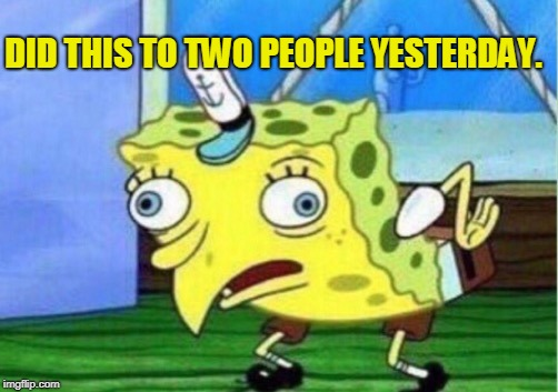 Mocking Spongebob Meme | DID THIS TO TWO PEOPLE YESTERDAY. | image tagged in memes,mocking spongebob | made w/ Imgflip meme maker