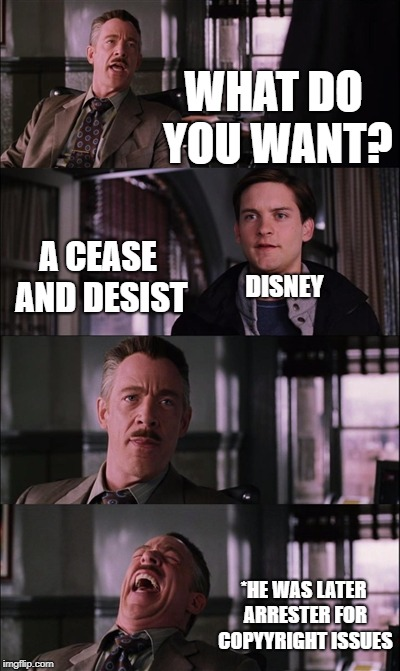 Spiderman Laugh Meme | WHAT DO YOU WANT? A CEASE AND DESIST DISNEY *HE WAS LATER ARRESTER FOR COPYYRIGHT ISSUES | image tagged in memes,spiderman laugh | made w/ Imgflip meme maker