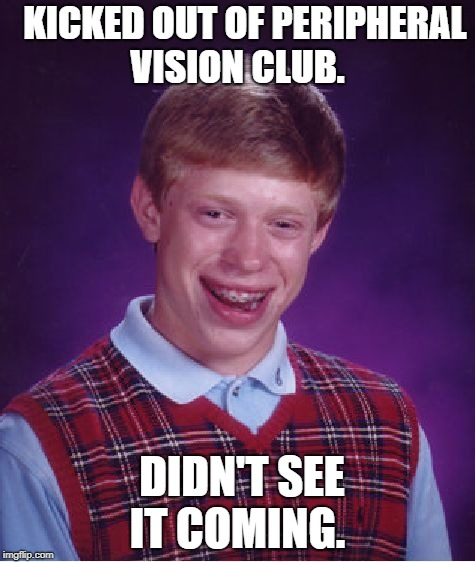 Bad Luck Brian Meme | KICKED OUT OF PERIPHERAL VISION CLUB. DIDN'T SEE IT COMING. | image tagged in memes,bad luck brian | made w/ Imgflip meme maker