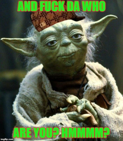 Star Wars Yoda Meme | AND F**K DA WHO ARE YOU? HMMMM? | image tagged in memes,star wars yoda,scumbag | made w/ Imgflip meme maker