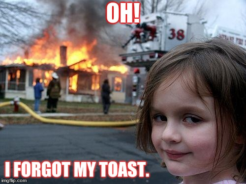 Disaster Girl Meme | OH! I FORGOT MY TOAST. | image tagged in memes,disaster girl | made w/ Imgflip meme maker