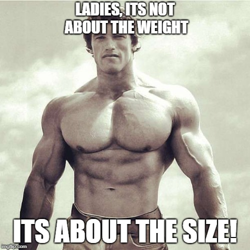 LADIES, ITS NOT ABOUT THE WEIGHT ITS ABOUT THE SIZE! | image tagged in work out | made w/ Imgflip meme maker