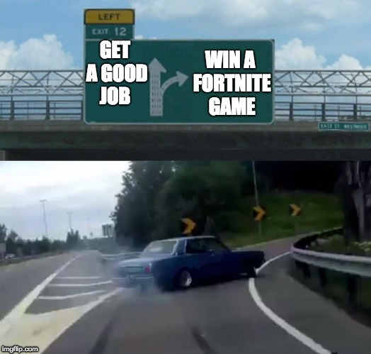 Left Exit 12 Off Ramp Meme | GET A GOOD JOB WIN A FORTNITE GAME | image tagged in memes,left exit 12 off ramp | made w/ Imgflip meme maker