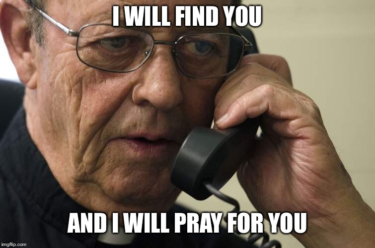 I WILL FIND YOU AND I WILL PRAY FOR YOU | made w/ Imgflip meme maker
