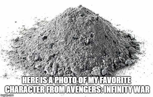 Infinity war | HERE IS A PHOTO OF MY FAVORITE CHARACTER FROM AVENGERS: INFINITY WAR | image tagged in avengers,infinity war | made w/ Imgflip meme maker
