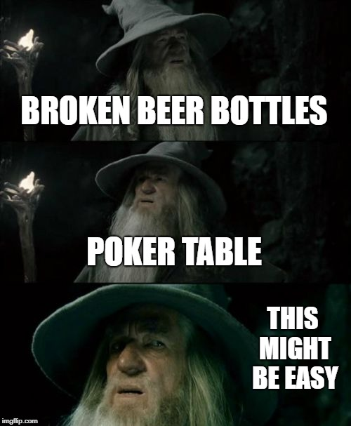 Gandalf fights an easy boss  | BROKEN BEER BOTTLES POKER TABLE THIS MIGHT BE EASY | image tagged in memes,confused gandalf,gandalf,the lord of the rings,the hobbit | made w/ Imgflip meme maker