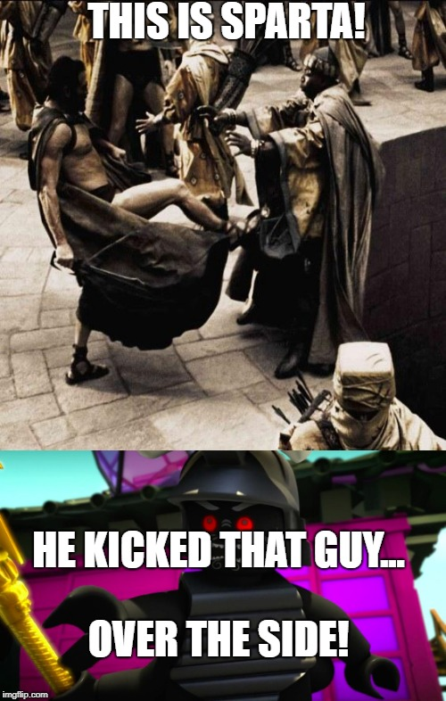 This Is Over the Side! | THIS IS SPARTA! HE KICKED THAT GUY... OVER THE SIDE! | image tagged in this is sparta,lord garmadon over the side | made w/ Imgflip meme maker