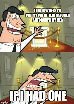 This Is Where I'd Put My Trophy If I Had One Meme | THIS IS WHERE I'D PUT MY PIC OF TERI HATCHER  AUTOGRAPH BY HER IF I HAD ONE | image tagged in memes,this is where i'd put my trophy if i had one | made w/ Imgflip meme maker